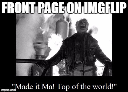 FRONT PAGE ON IMGFLIP | image tagged in top of the world cagney | made w/ Imgflip meme maker
