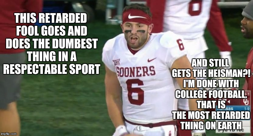 Baker Mayfield wins the Heisman. Saddest moment in sports history | THIS RETARDED FOOL GOES AND DOES THE DUMBEST THING IN A RESPECTABLE SPORT AND STILL GETS THE HEISMAN?! I'M DONE WITH COLLEGE FOOTBALL. THAT  | image tagged in baker mayfield the moron,idiots,morons,retarded | made w/ Imgflip meme maker