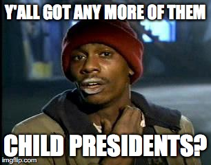 Y'all Got Any More Of That Meme | Y'ALL GOT ANY MORE OF THEM CHILD PRESIDENTS? | image tagged in memes,yall got any more of | made w/ Imgflip meme maker