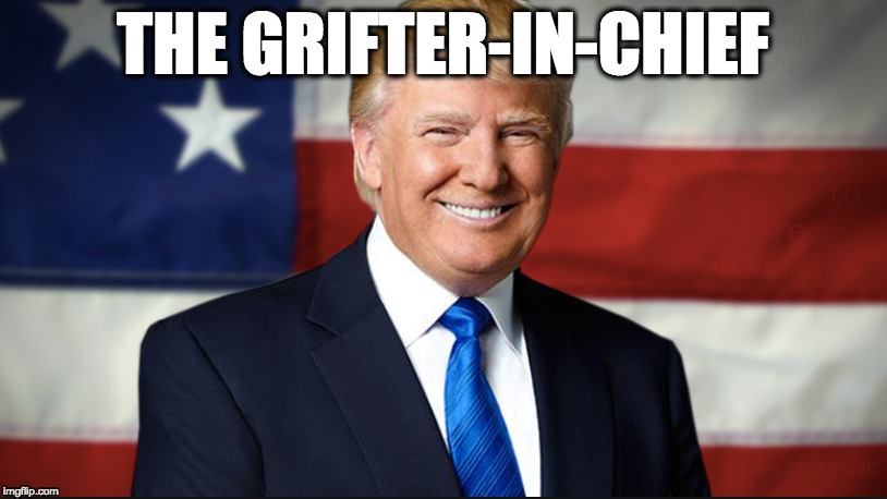 THE GRIFTER-IN-CHIEF | image tagged in memes | made w/ Imgflip meme maker