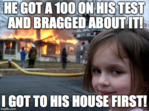 Some entitled people annoy me! | HE GOT A 100 ON HIS TEST AND BRAGGED ABOUT IT! I GOT TO HIS HOUSE FIRST! | image tagged in memes,disaster girl | made w/ Imgflip meme maker