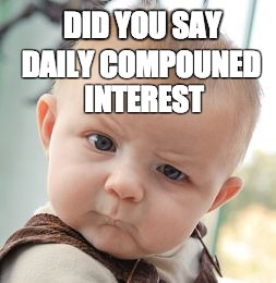 Skeptical Baby Meme | DID YOU SAY DAILY COMPOUNED INTEREST | image tagged in memes,skeptical baby | made w/ Imgflip meme maker