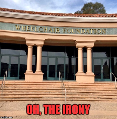 It's ok they have a special entrance around back |  OH, THE IRONY | image tagged in wheelchair,foundation,stairs,irony,wheel,chair | made w/ Imgflip meme maker