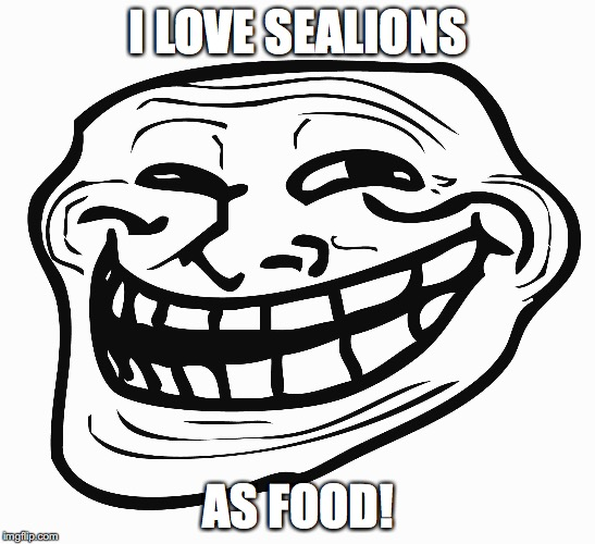 Troll Face | I LOVE SEALIONS AS FOOD! | image tagged in troll face | made w/ Imgflip meme maker