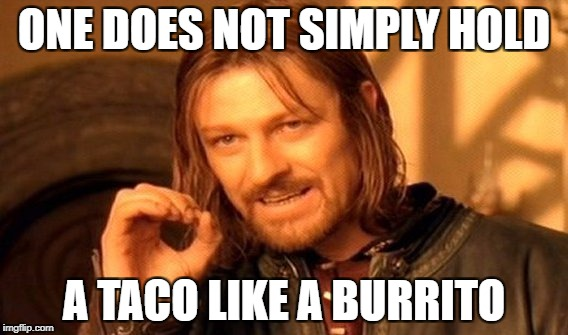 One Does Not Simply Meme | ONE DOES NOT SIMPLY HOLD A TACO LIKE A BURRITO | image tagged in memes,one does not simply | made w/ Imgflip meme maker