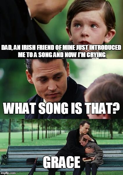 """Oh, Grace, just hold me in your arms and let this moment linger... They'll take me out at dawn and I will die..."" 