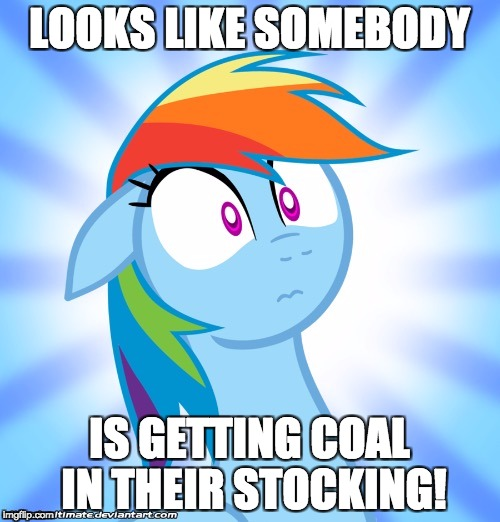 Shocked Rainbow Dash | LOOKS LIKE SOMEBODY IS GETTING COAL IN THEIR STOCKING! | image tagged in shocked rainbow dash | made w/ Imgflip meme maker