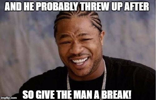 Yo Dawg Heard You Meme | AND HE PROBABLY THREW UP AFTER SO GIVE THE MAN A BREAK! | image tagged in memes,yo dawg heard you | made w/ Imgflip meme maker