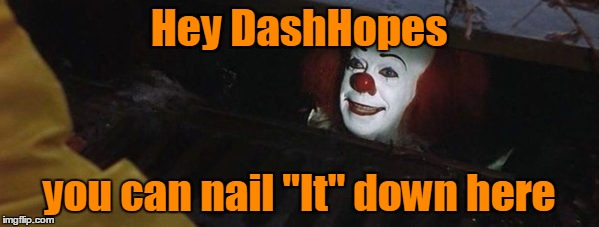 "Hey DashHopes you can nail ""It"" down here 