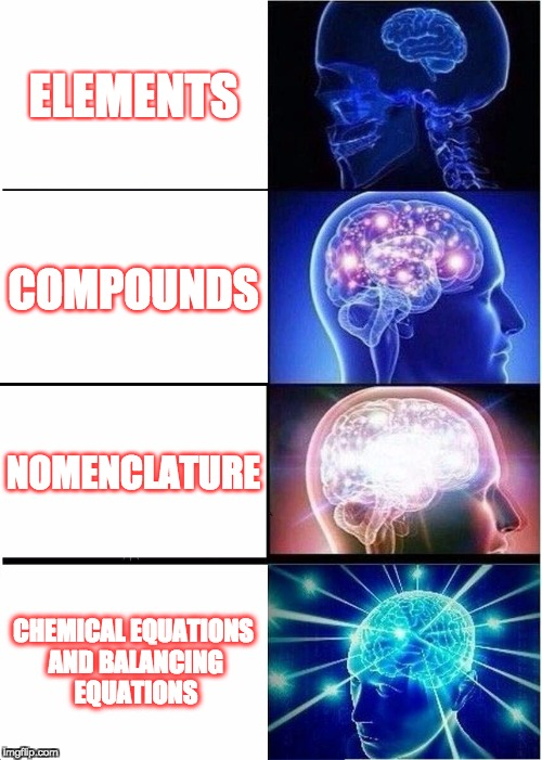 Expanding Brain Meme | ELEMENTS COMPOUNDS NOMENCLATURE CHEMICAL EQUATIONS AND BALANCING EQUATIONS | image tagged in memes,expanding brain | made w/ Imgflip meme maker