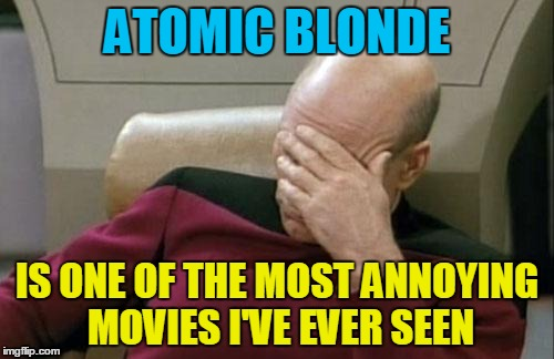 Charlize Theron kicks some serious butt though. | ATOMIC BLONDE IS ONE OF THE MOST ANNOYING MOVIES I'VE EVER SEEN | image tagged in memes,captain picard facepalm,movie reviews,hollywood,charlize theron,atomic blonde | made w/ Imgflip meme maker