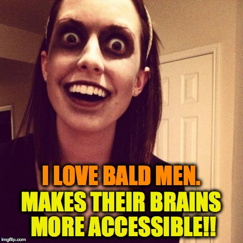 Zombie OAG Goes Foodie | I LOVE BALD MEN. MAKES THEIR BRAINS MORE ACCESSIBLE!! | image tagged in brains | made w/ Imgflip meme maker