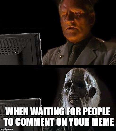 Ill Just Wait Here Meme | WHEN WAITING FOR PEOPLE TO COMMENT ON YOUR MEME | image tagged in memes,ill just wait here | made w/ Imgflip meme maker