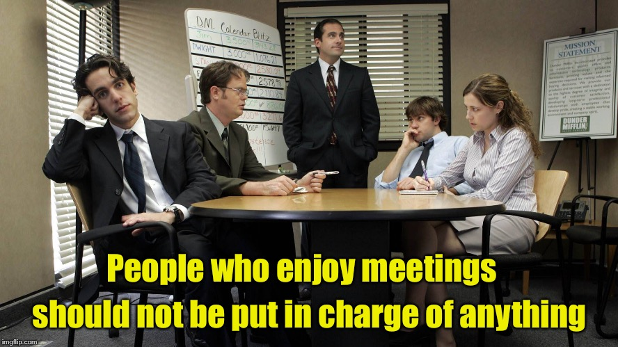 People who enjoy meetings.  | People who enjoy meetings should not be put in charge of anything | image tagged in the office team meeting,memes,meeting | made w/ Imgflip meme maker