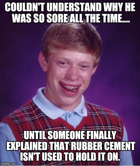 Bad Luck Brian Meme | COULDN'T UNDERSTAND WHY HE WAS SO SORE ALL THE TIME.... UNTIL SOMEONE FINALLY EXPLAINED THAT RUBBER CEMENT ISN'T USED TO HOLD IT ON. | image tagged in memes,bad luck brian | made w/ Imgflip meme maker
