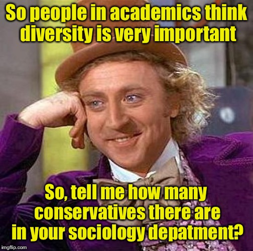 Creepy Condescending Wonka Meme | So people in academics think diversity is very important So, tell me how many conservatives there are in your sociology depatment? | image tagged in memes,creepy condescending wonka | made w/ Imgflip meme maker