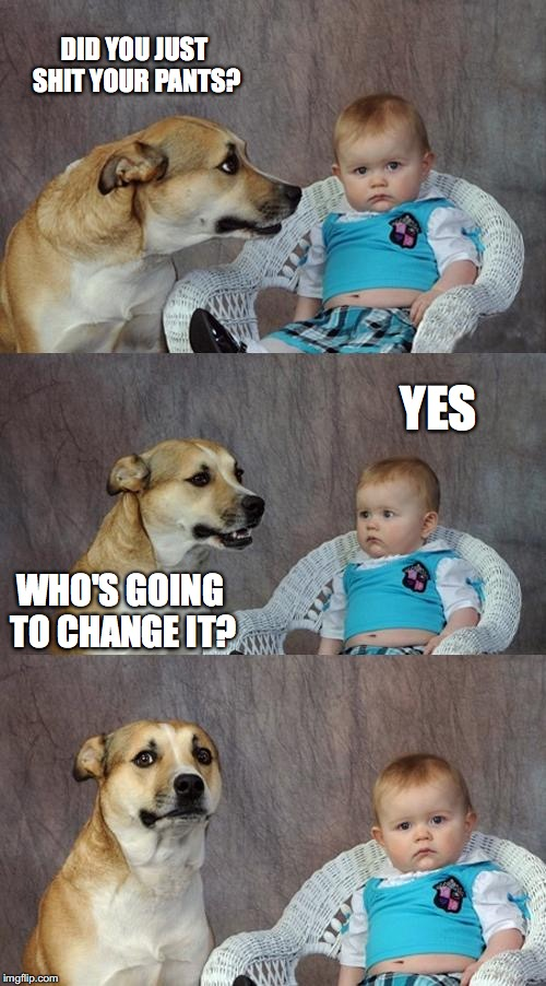 Dad Joke Dog Meme | DID YOU JUST SHIT YOUR PANTS? YES WHO'S GOING TO CHANGE IT? | image tagged in memes,dad joke dog | made w/ Imgflip meme maker