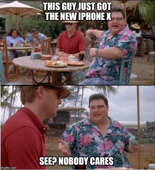 iPhone X | THIS GUY JUST GOT THE NEW IPHONE X SEE? NOBODY CARES | image tagged in memes,see nobody cares,iphone x,iphone | made w/ Imgflip meme maker