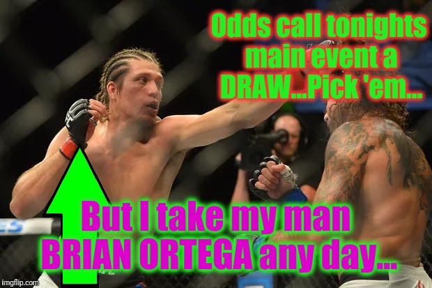 A Big Night and a BIG FIGHT for T-City to ascend on... | Odds call tonights main event a DRAW...Pick 'em... But I take my man BRIAN ORTEGA any day... | image tagged in ufc,mma,brian ortega t-city,a rising star from the south bay,memes,bjj | made w/ Imgflip meme maker