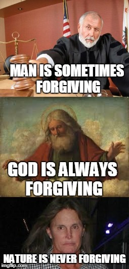 Nature Wins Every Time | MAN IS SOMETIMES FORGIVING NATURE IS NEVER FORGIVING GOD IS ALWAYS FORGIVING | image tagged in memes,mother nature | made w/ Imgflip meme maker