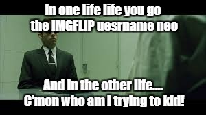 This one's dedicated to JBmemegeek, 1forpeace and isayisay, thanks for a great weekend guys! | In one life life you go the IMGFLIP uesrname neo And in the other life.... C'mon who am I trying to kid! | image tagged in neo,agent smith,imgflip users,down with downvotes weekend | made w/ Imgflip meme maker