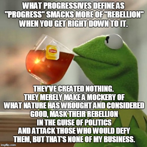 "Progressives Despise What's Natural | WHAT PROGRESSIVES DEFINE AS ""PROGRESS"" SMACKS MORE OF ""REBELLION"" WHEN YOU GET RIGHT DOWN TO IT. THEY'VE CREATED NOTHING. THEY MERELY MAKE A 