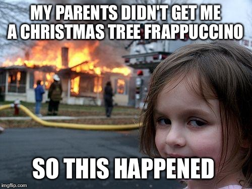 Disaster Girl Meme | MY PARENTS DIDN'T GET ME A CHRISTMAS TREE FRAPPUCCINO SO THIS HAPPENED | image tagged in memes,disaster girl | made w/ Imgflip meme maker