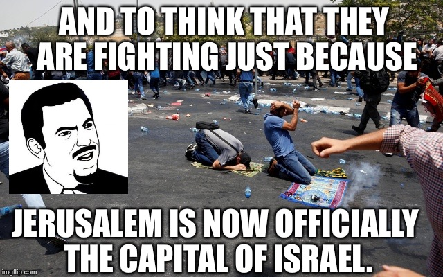 AND TO THINK THAT THEY ARE FIGHTING JUST BECAUSE JERUSALEM IS NOW OFFICIALLY THE CAPITAL OF ISRAEL. | image tagged in jerusalem insanity | made w/ Imgflip meme maker