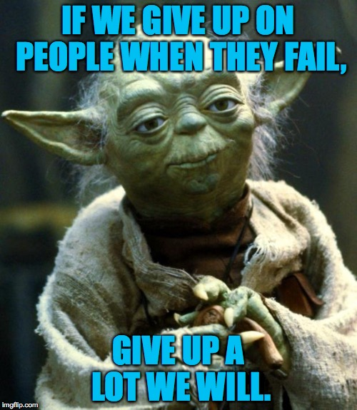 Star Wars Yoda Meme | IF WE GIVE UP ON PEOPLE WHEN THEY FAIL, GIVE UP A LOT WE WILL. | image tagged in memes,star wars yoda | made w/ Imgflip meme maker