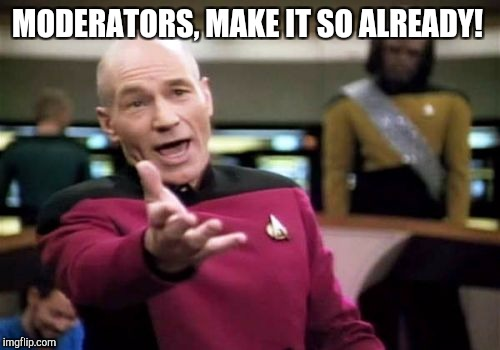 Picard Wtf Meme | MODERATORS, MAKE IT SO ALREADY! | image tagged in memes,picard wtf | made w/ Imgflip meme maker