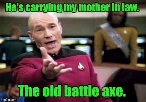Picard Wtf Meme | He's carrying my mother in law. The old battle axe. | image tagged in memes,picard wtf | made w/ Imgflip meme maker
