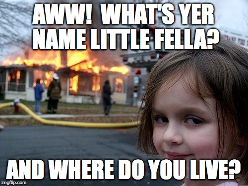 Disaster Girl Meme | AWW!  WHAT'S YER NAME LITTLE FELLA? AND WHERE DO YOU LIVE? | image tagged in memes,disaster girl | made w/ Imgflip meme maker