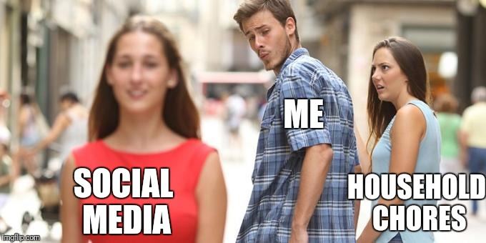Distracted Boyfriend Meme | ME SOCIAL MEDIA HOUSEHOLD CHORES | image tagged in man looking at other woman | made w/ Imgflip meme maker