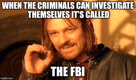 One Does Not Simply Meme | WHEN THE CRIMINALS CAN INVESTIGATE THEMSELVES IT'S CALLED THE FBI | image tagged in memes,one does not simply | made w/ Imgflip meme maker