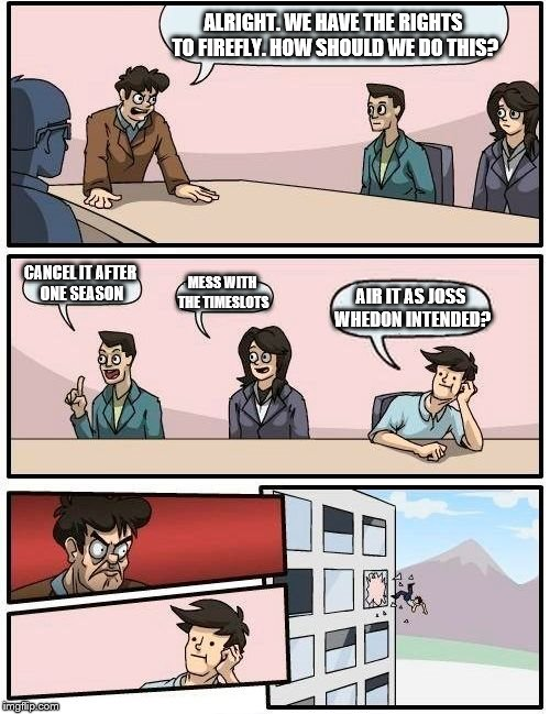 Boardroom Meeting Suggestion Meme | ALRIGHT. WE HAVE THE RIGHTS TO FIREFLY. HOW SHOULD WE DO THIS? CANCEL IT AFTER ONE SEASON MESS WITH THE TIMESLOTS AIR IT AS JOSS WHEDON INTE | image tagged in memes,boardroom meeting suggestion | made w/ Imgflip meme maker