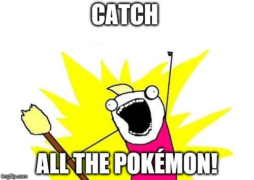 X All The Y Meme | CATCH ALL THE POKÉMON! | image tagged in memes,x all the y | made w/ Imgflip meme maker