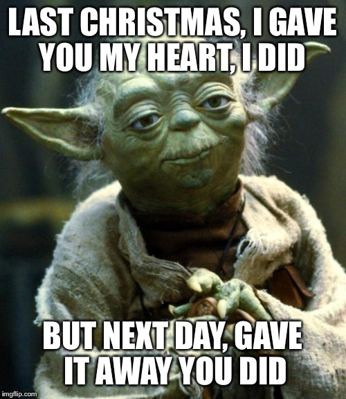 It's been a year, it doesn't surprise Yoda | LAST CHRISTMAS, I GAVE YOU MY HEART, I DID BUT NEXT DAY, GAVE IT AWAY YOU DID | image tagged in memes,star wars yoda,christmas,joke,music joke,last christmas | made w/ Imgflip meme maker