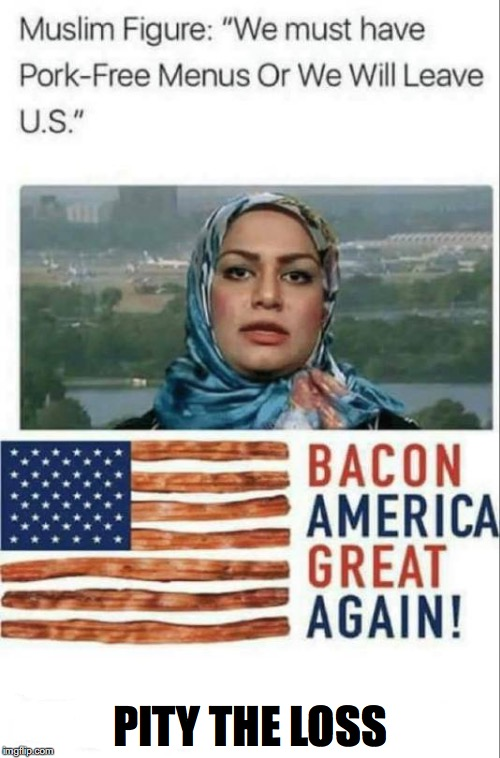 Nobody Is Stopping You | PITY THE LOSS | image tagged in pork,bacon,maga,muslim,halal | made w/ Imgflip meme maker
