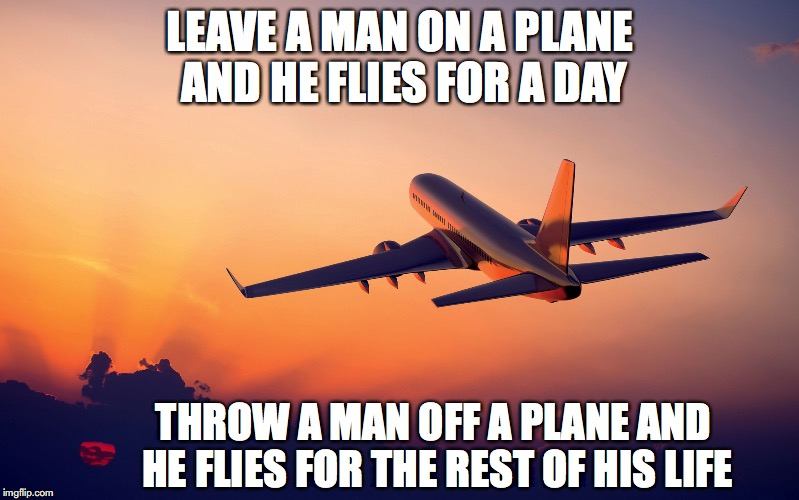 Take Off | LEAVE A MAN ON A PLANE AND HE FLIES FOR A DAY THROW A MAN OFF A PLANE AND HE FLIES FOR THE REST OF HIS LIFE | image tagged in airplane taking off,dark humor | made w/ Imgflip meme maker