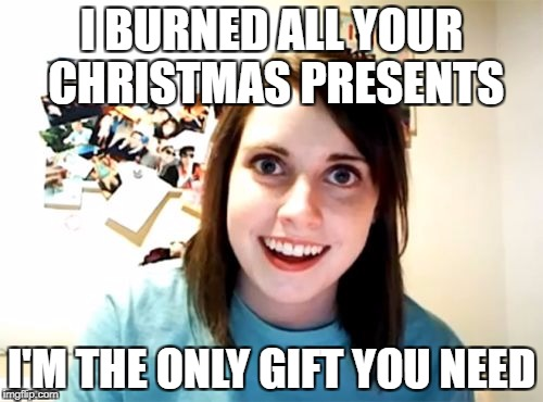 Overly Attached Girlfriend Meme | I BURNED ALL YOUR CHRISTMAS PRESENTS I'M THE ONLY GIFT YOU NEED | image tagged in memes,overly attached girlfriend | made w/ Imgflip meme maker