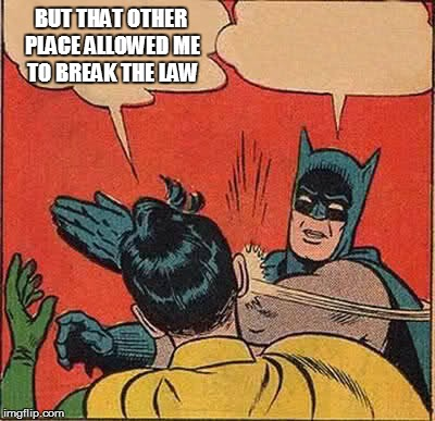 Batman Slapping Robin Meme | BUT THAT OTHER PLACE ALLOWED ME TO BREAK THE LAW | image tagged in memes,batman slapping robin | made w/ Imgflip meme maker