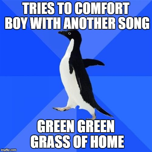 TRIES TO COMFORT BOY WITH ANOTHER SONG GREEN GREEN GRASS OF HOME | made w/ Imgflip meme maker