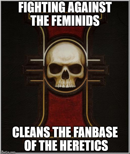 40 k right now | FIGHTING AGAINST THE FEMINIDS CLEANS THE FANBASE OF THE HERETICS | image tagged in warhammer40k,warhammer 40k | made w/ Imgflip meme maker
