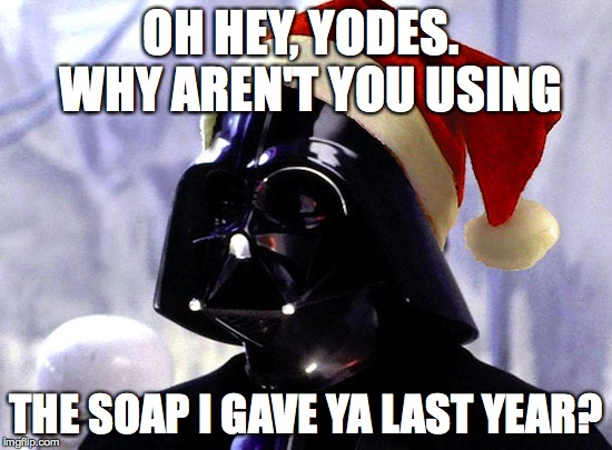 OH HEY, YODES.  WHY AREN'T YOU USING THE SOAP I GAVE YA LAST YEAR? | made w/ Imgflip meme maker