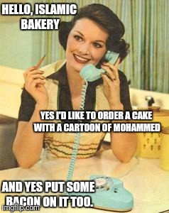 lady on the phone | HELLO, ISLAMIC BAKERY YES I'D LIKE TO ORDER A CAKE WITH A CARTOON OF MOHAMMED AND YES PUT SOME BACON ON IT TOO. | image tagged in lady on the phone | made w/ Imgflip meme maker