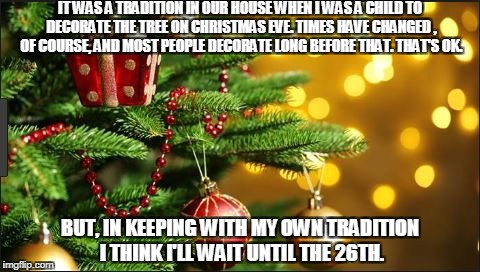 IT WAS A TRADITION IN OUR HOUSE WHEN I WAS A CHILD TO DECORATE THE TREE ON CHRISTMAS EVE. TIMES HAVE CHANGED , OF COURSE, AND MOST PEOPLE DE | image tagged in decorating | made w/ Imgflip meme maker