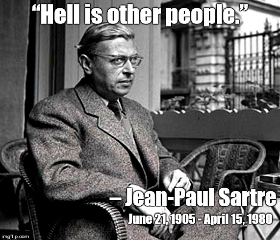 "Hell Is Other People | ""Hell is other people."" – Jean-Paul Sartre June 21, 1905 - April 15, 1980 