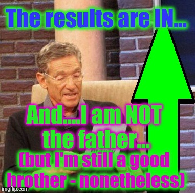 Maury Lie Detector Meme | The results are IN... And....I am NOT the father... (but I'm still a good brother - nonetheless) | image tagged in memes,maury lie detector | made w/ Imgflip meme maker