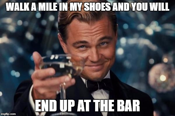 Leonardo Dicaprio Cheers Meme | WALK A MILE IN MY SHOES AND YOU WILL END UP AT THE BAR | image tagged in memes,leonardo dicaprio cheers | made w/ Imgflip meme maker