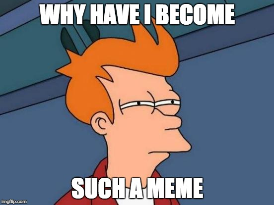 Futurama Fry Meme | WHY HAVE I BECOME SUCH A MEME | image tagged in memes,futurama fry | made w/ Imgflip meme maker